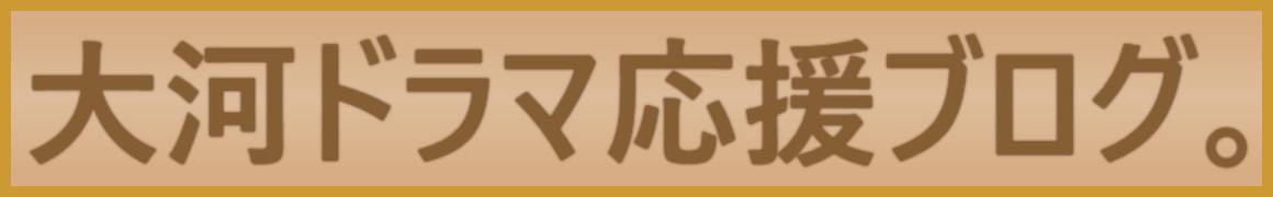大河ドラマ応援ブログ。